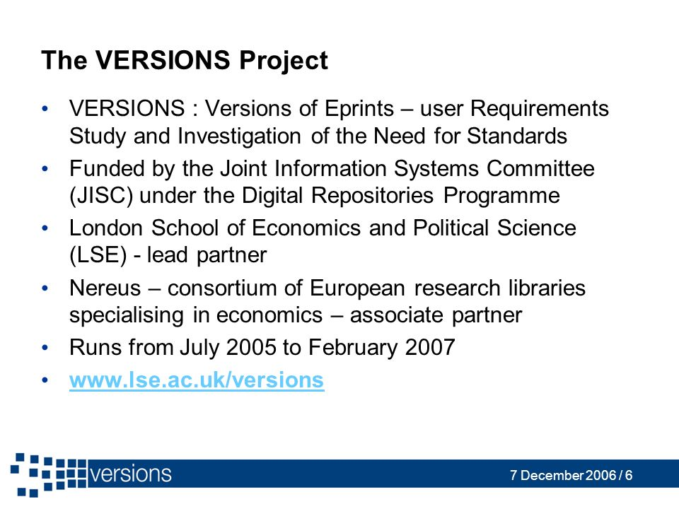 7 December 2006 / 6 The VERSIONS Project VERSIONS : Versions of Eprints – user Requirements Study and Investigation of the Need for Standards Funded by the Joint Information Systems Committee (JISC) under the Digital Repositories Programme London School of Economics and Political Science (LSE) - lead partner Nereus – consortium of European research libraries specialising in economics – associate partner Runs from July 2005 to February 2007 www.lse.ac.uk/versions
