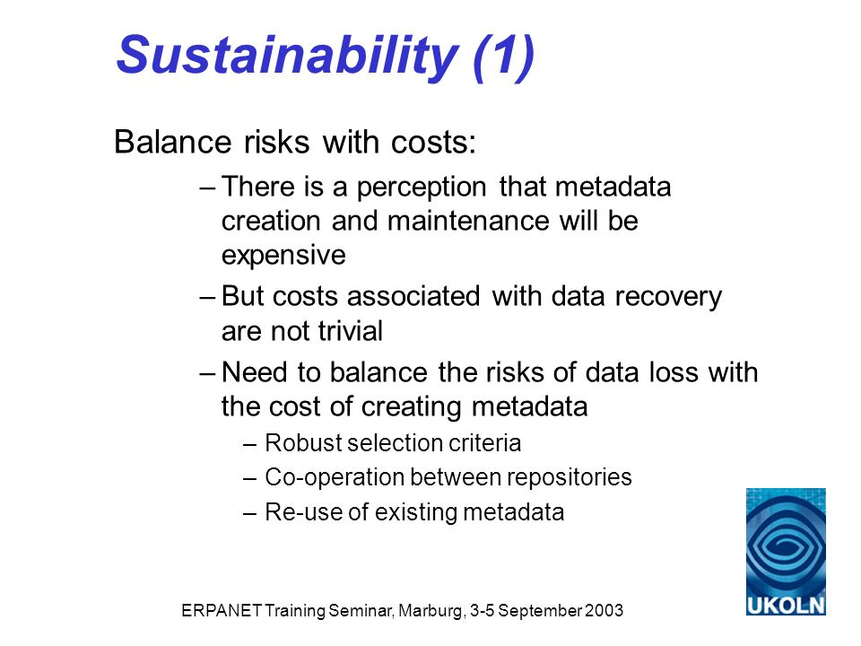 ERPANET Training Seminar, Marburg, 3-5 September 2003 Sustainability (1) Balance risks with costs: –There is a perception that metadata creation and maintenance will be expensive –But costs associated with data recovery are not trivial –Need to balance the risks of data loss with the cost of creating metadata –Robust selection criteria –Co-operation between repositories –Re-use of existing metadata