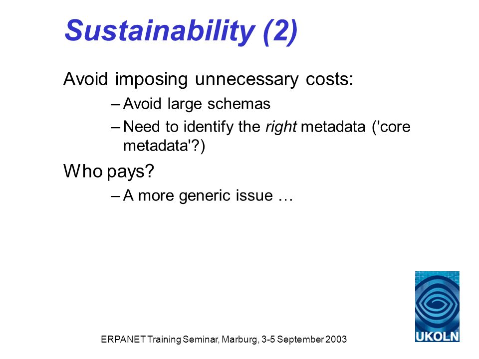 ERPANET Training Seminar, Marburg, 3-5 September 2003 Sustainability (2) Avoid imposing unnecessary costs: –Avoid large schemas –Need to identify the right metadata ( core metadata ) Who pays.