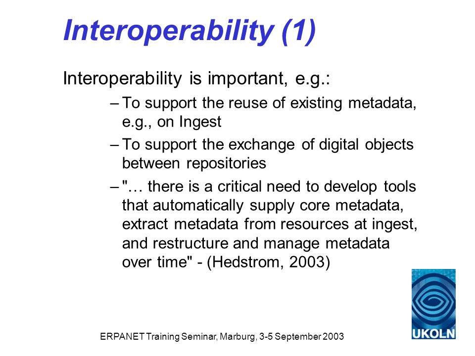 ERPANET Training Seminar, Marburg, 3-5 September 2003 Interoperability (1) Interoperability is important, e.g.: –To support the reuse of existing metadata, e.g., on Ingest –To support the exchange of digital objects between repositories – … there is a critical need to develop tools that automatically supply core metadata, extract metadata from resources at ingest, and restructure and manage metadata over time - (Hedstrom, 2003)
