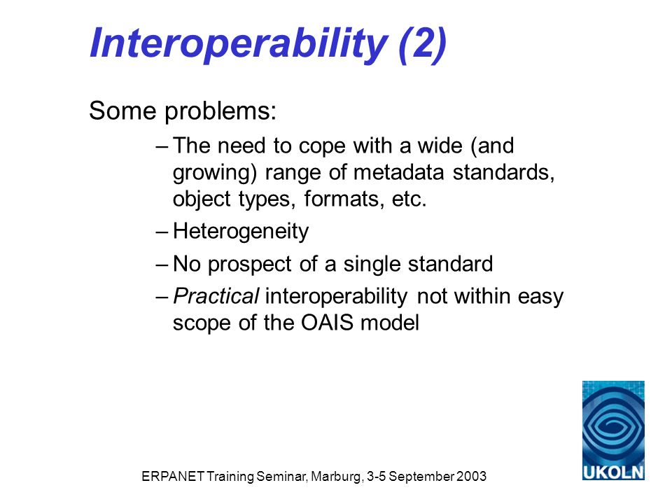 ERPANET Training Seminar, Marburg, 3-5 September 2003 Interoperability (2) Some problems: –The need to cope with a wide (and growing) range of metadata standards, object types, formats, etc.