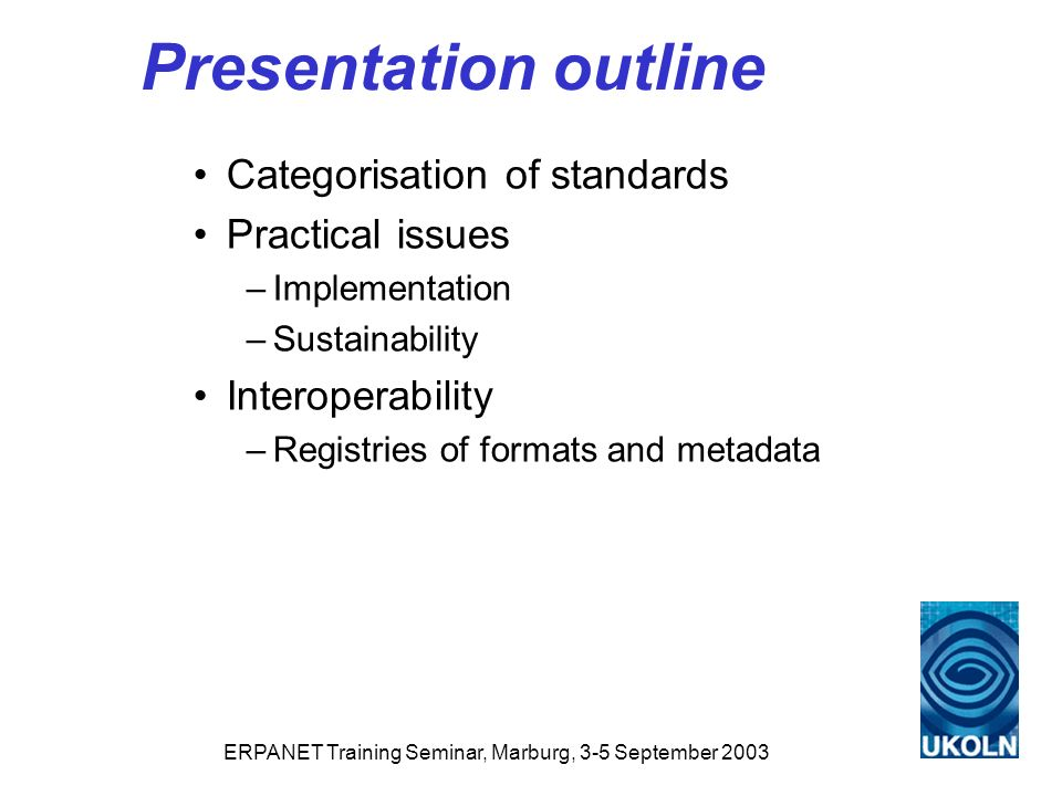 ERPANET Training Seminar, Marburg, 3-5 September 2003 Presentation outline Categorisation of standards Practical issues –Implementation –Sustainability Interoperability –Registries of formats and metadata