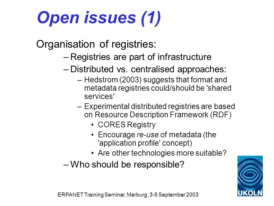 ERPANET Training Seminar, Marburg, 3-5 September 2003 Open issues (1) Organisation of registries: –Registries are part of infrastructure –Distributed vs.