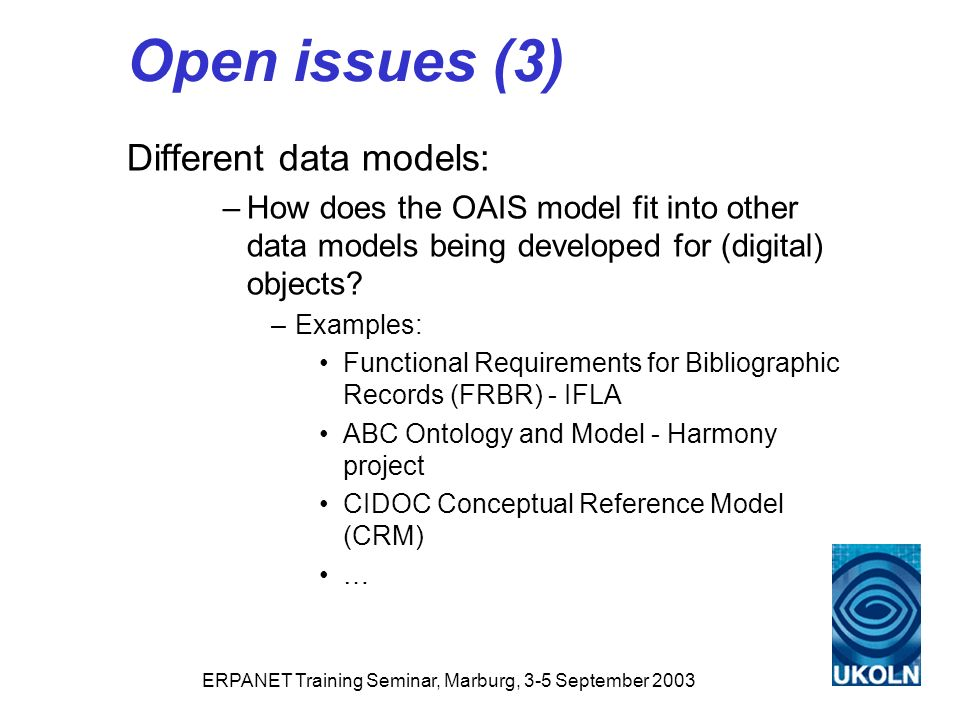 ERPANET Training Seminar, Marburg, 3-5 September 2003 Open issues (3) Different data models: –How does the OAIS model fit into other data models being developed for (digital) objects.
