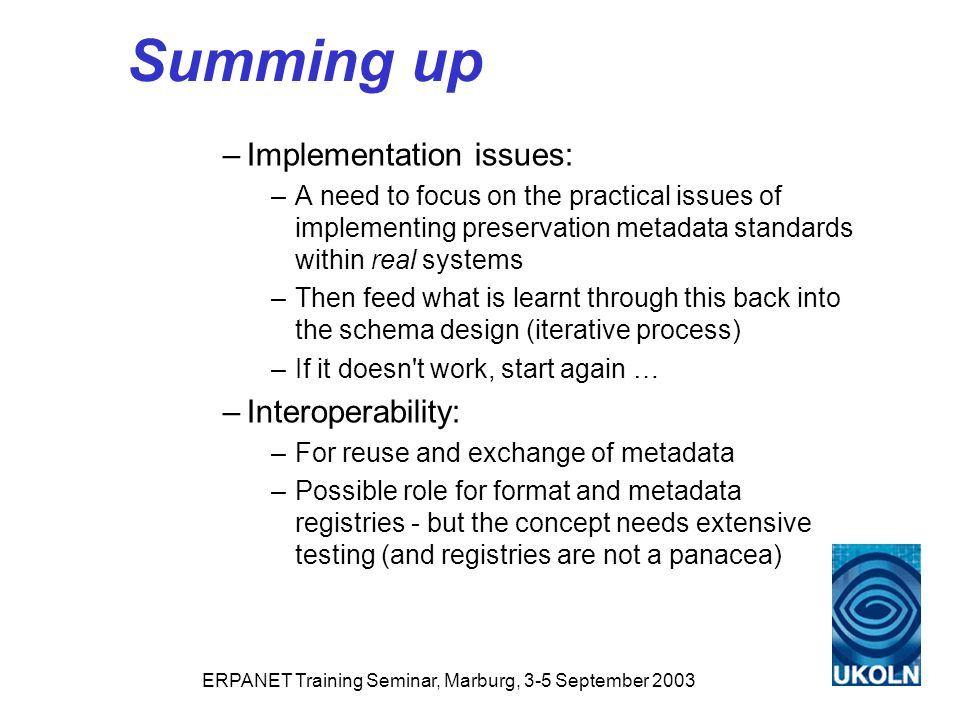 ERPANET Training Seminar, Marburg, 3-5 September 2003 Summing up –Implementation issues: –A need to focus on the practical issues of implementing preservation metadata standards within real systems –Then feed what is learnt through this back into the schema design (iterative process) –If it doesn t work, start again … –Interoperability: –For reuse and exchange of metadata –Possible role for format and metadata registries - but the concept needs extensive testing (and registries are not a panacea)