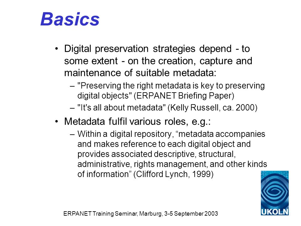 ERPANET Training Seminar, Marburg, 3-5 September 2003 Basics Digital preservation strategies depend - to some extent - on the creation, capture and maintenance of suitable metadata: – Preserving the right metadata is key to preserving digital objects (ERPANET Briefing Paper) – It s all about metadata (Kelly Russell, ca.