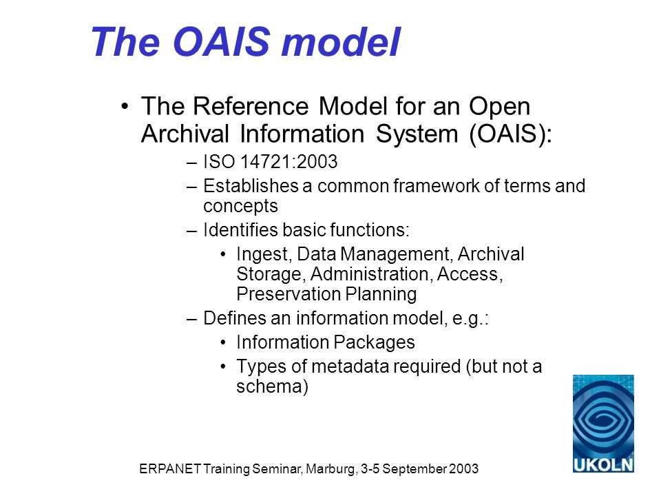 ERPANET Training Seminar, Marburg, 3-5 September 2003 The OAIS model The Reference Model for an Open Archival Information System (OAIS): –ISO 14721:2003 –Establishes a common framework of terms and concepts –Identifies basic functions: Ingest, Data Management, Archival Storage, Administration, Access, Preservation Planning –Defines an information model, e.g.: Information Packages Types of metadata required (but not a schema)