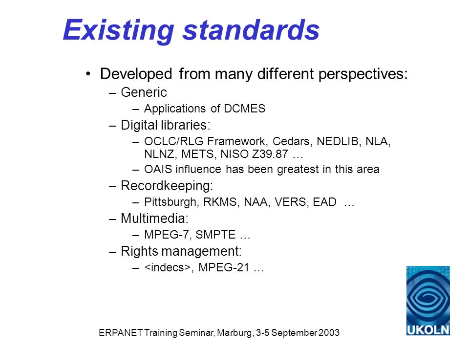 ERPANET Training Seminar, Marburg, 3-5 September 2003 Existing standards Developed from many different perspectives: –Generic –Applications of DCMES –Digital libraries: –OCLC/RLG Framework, Cedars, NEDLIB, NLA, NLNZ, METS, NISO Z39.87 … –OAIS influence has been greatest in this area –Recordkeeping: –Pittsburgh, RKMS, NAA, VERS, EAD … –Multimedia: –MPEG-7, SMPTE … –Rights management: –, MPEG-21 …