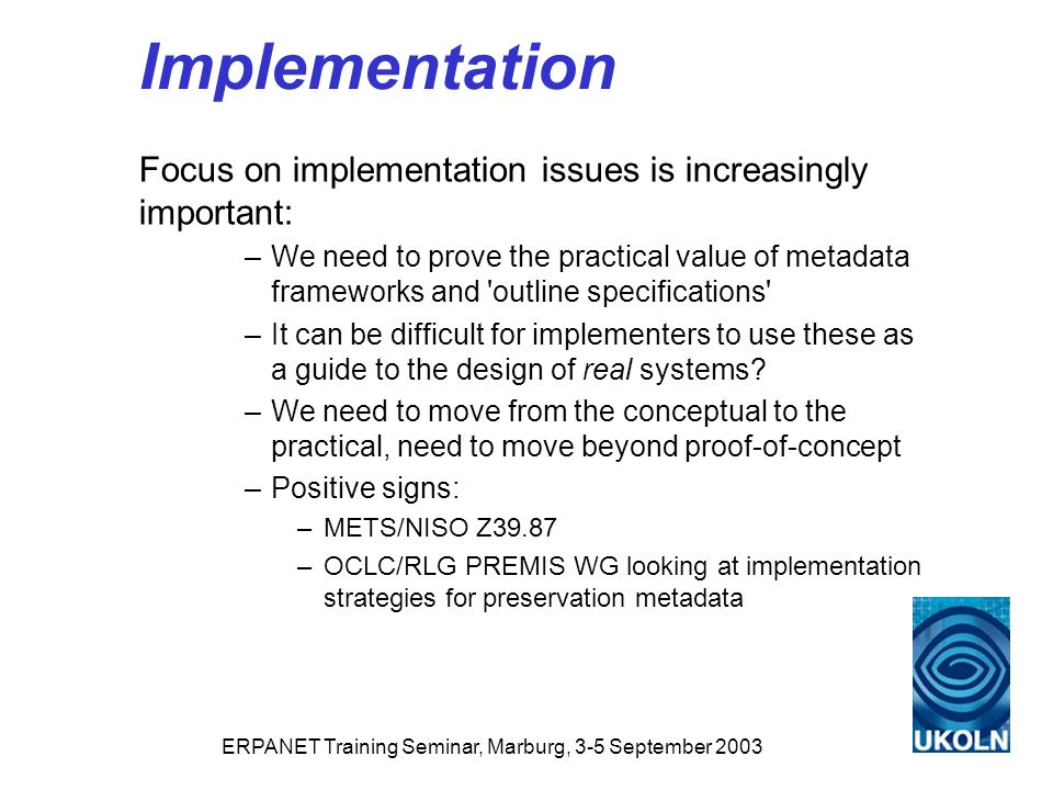 ERPANET Training Seminar, Marburg, 3-5 September 2003 Implementation Focus on implementation issues is increasingly important: –We need to prove the practical value of metadata frameworks and outline specifications –It can be difficult for implementers to use these as a guide to the design of real systems.