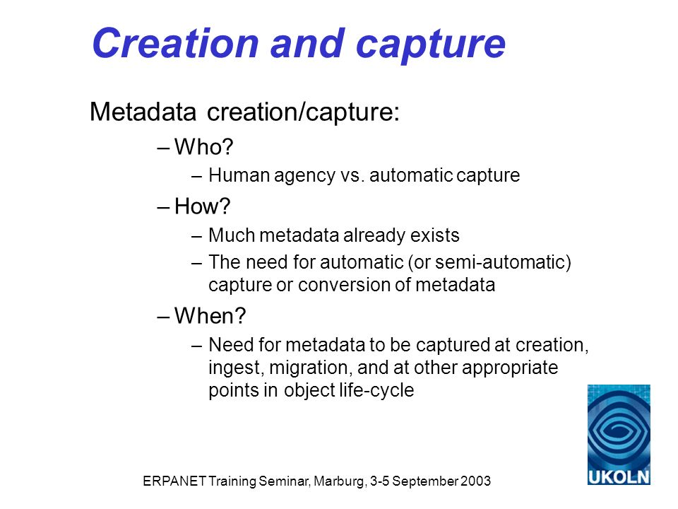 ERPANET Training Seminar, Marburg, 3-5 September 2003 Creation and capture Metadata creation/capture: –Who.