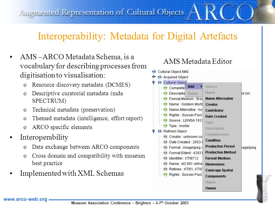 Museum Association Conference – Brighton – 6-7 th October 2003 Interoperability: Metadata for Digital Artefacts AMS –ARCO Metadata Schema, is a vocabulary for describing processes from digitisation to visualisation: oResource discovery metadata (DCMES) oDescriptive curatorial metadata (mda SPECTRUM) oTechnical metadata (preservation) oThemed metadata (intelligence, effort report) oARCO specific elements Interoperability oData exchange between ARCO components oCross domain and compatibility with museum best practice Implemented with XML Schemas AMS Metadata Editor