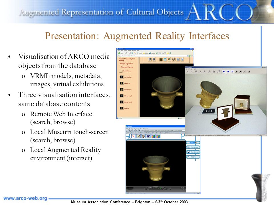 Museum Association Conference – Brighton – 6-7 th October 2003 Presentation: Augmented Reality Interfaces Visualisation of ARCO media objects from the database oVRML models, metadata, images, virtual exhibitions Three visualisation interfaces, same database contents oRemote Web Interface (search, browse) oLocal Museum touch-screen (search, browse) oLocal Augmented Reality environment (interact)