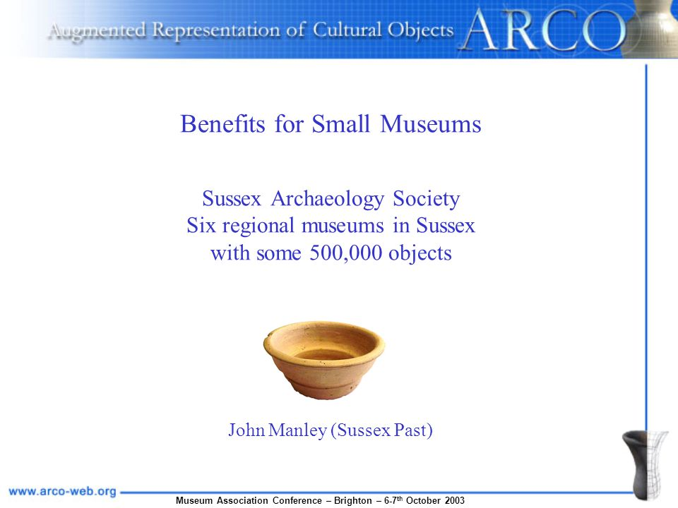 Museum Association Conference – Brighton – 6-7 th October 2003 Benefits for Small Museums Sussex Archaeology Society Six regional museums in Sussex with some 500,000 objects John Manley (Sussex Past)