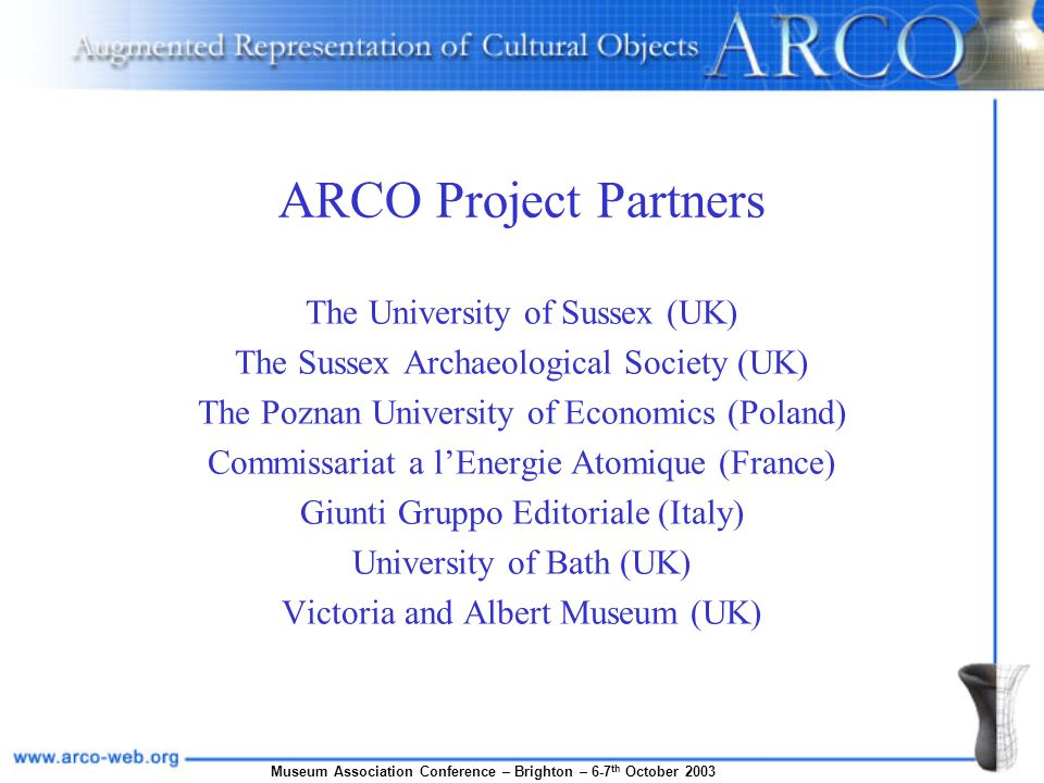 Museum Association Conference – Brighton – 6-7 th October 2003 ARCO Project Partners The University of Sussex (UK) The Sussex Archaeological Society (UK) The Poznan University of Economics (Poland) Commissariat a lEnergie Atomique (France) Giunti Gruppo Editoriale (Italy) University of Bath (UK) Victoria and Albert Museum (UK)