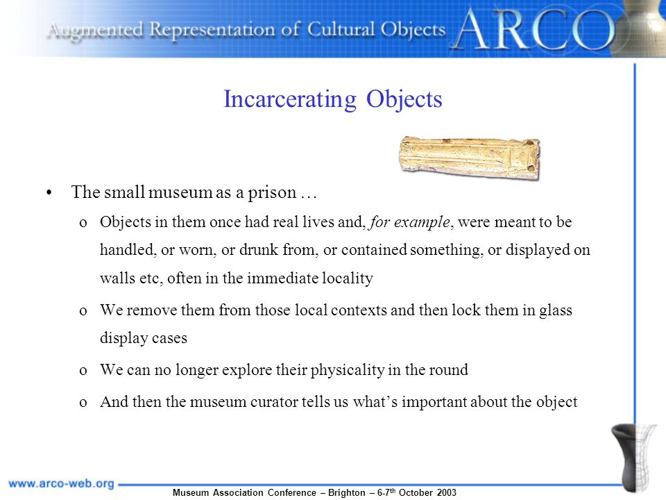 Museum Association Conference – Brighton – 6-7 th October 2003 Incarcerating Objects The small museum as a prison … oObjects in them once had real lives and, for example, were meant to be handled, or worn, or drunk from, or contained something, or displayed on walls etc, often in the immediate locality oWe remove them from those local contexts and then lock them in glass display cases oWe can no longer explore their physicality in the round oAnd then the museum curator tells us whats important about the object