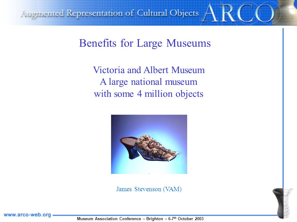 Museum Association Conference – Brighton – 6-7 th October 2003 James Stevenson (VAM) Victoria and Albert Museum A large national museum with some 4 million objects Benefits for Large Museums