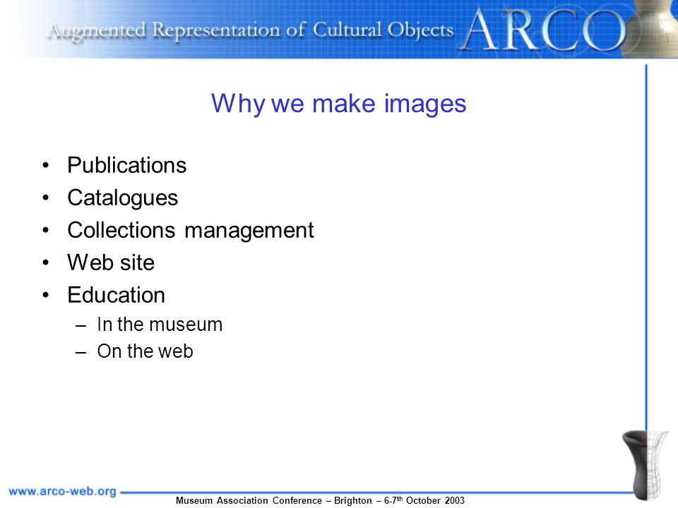 Museum Association Conference – Brighton – 6-7 th October 2003 Why we make images Publications Catalogues Collections management Web site Education –In the museum –On the web