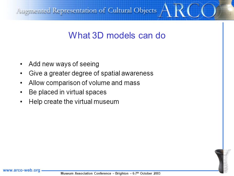 Museum Association Conference – Brighton – 6-7 th October 2003 What 3D models can do Add new ways of seeing Give a greater degree of spatial awareness Allow comparison of volume and mass Be placed in virtual spaces Help create the virtual museum