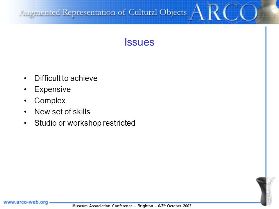 Museum Association Conference – Brighton – 6-7 th October 2003 Issues Difficult to achieve Expensive Complex New set of skills Studio or workshop restricted