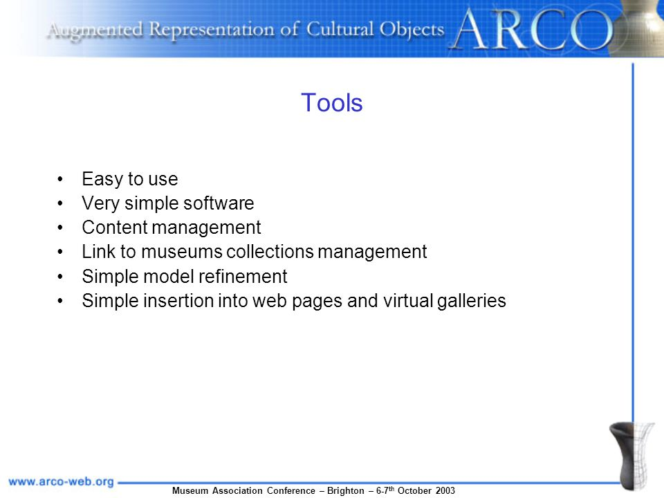 Museum Association Conference – Brighton – 6-7 th October 2003 Tools Easy to use Very simple software Content management Link to museums collections management Simple model refinement Simple insertion into web pages and virtual galleries