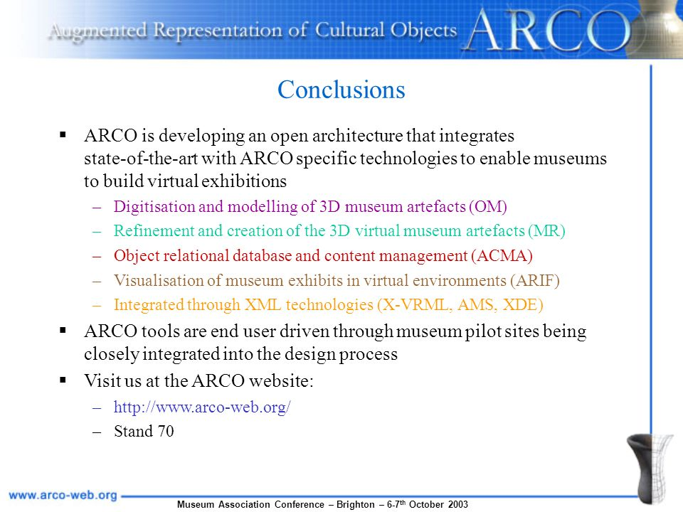 Conclusions ARCO is developing an open architecture that integrates state-of-the-art with ARCO specific technologies to enable museums to build virtual exhibitions –Digitisation and modelling of 3D museum artefacts (OM) –Refinement and creation of the 3D virtual museum artefacts (MR) –Object relational database and content management (ACMA) –Visualisation of museum exhibits in virtual environments (ARIF) –Integrated through XML technologies (X-VRML, AMS, XDE) ARCO tools are end user driven through museum pilot sites being closely integrated into the design process Visit us at the ARCO website: –http://www.arco-web.org/ –Stand 70