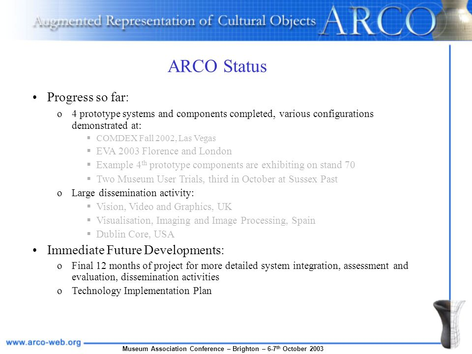 Museum Association Conference – Brighton – 6-7 th October 2003 ARCO Status Progress so far: o4 prototype systems and components completed, various configurations demonstrated at: COMDEX Fall 2002, Las Vegas EVA 2003 Florence and London Example 4 th prototype components are exhibiting on stand 70 Two Museum User Trials, third in October at Sussex Past oLarge dissemination activity: Vision, Video and Graphics, UK Visualisation, Imaging and Image Processing, Spain Dublin Core, USA Immediate Future Developments: oFinal 12 months of project for more detailed system integration, assessment and evaluation, dissemination activities oTechnology Implementation Plan