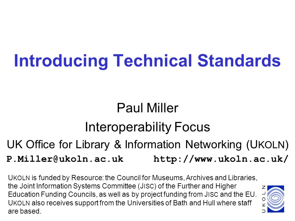 1 Introducing Technical Standards Paul Miller Interoperability Focus UK Office for Library & Information Networking (U KOLN ) P.Miller@ukoln.ac.ukhttp://www.ukoln.ac.uk/ U KOLN is funded by Resource: the Council for Museums, Archives and Libraries, the Joint Information Systems Committee (J ISC ) of the Further and Higher Education Funding Councils, as well as by project funding from J ISC and the EU.