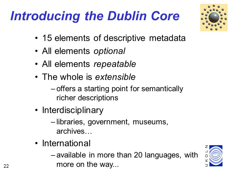 22 15 elements of descriptive metadata All elements optional All elements repeatable The whole is extensible –offers a starting point for semantically richer descriptions Interdisciplinary –libraries, government, museums, archives… International –available in more than 20 languages, with more on the way...