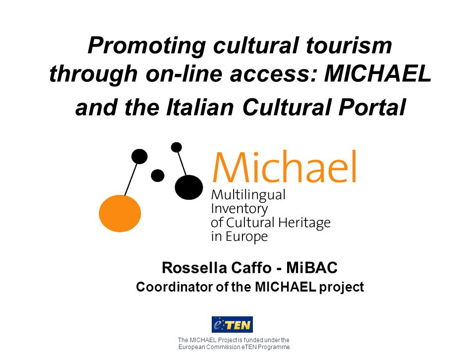 Promoting cultural tourism through on-line access: MICHAEL and the Italian Cultural Portal The MICHAEL Project is funded under the European Commission eTEN Programme Rossella Caffo - MiBAC Coordinator of the MICHAEL project
