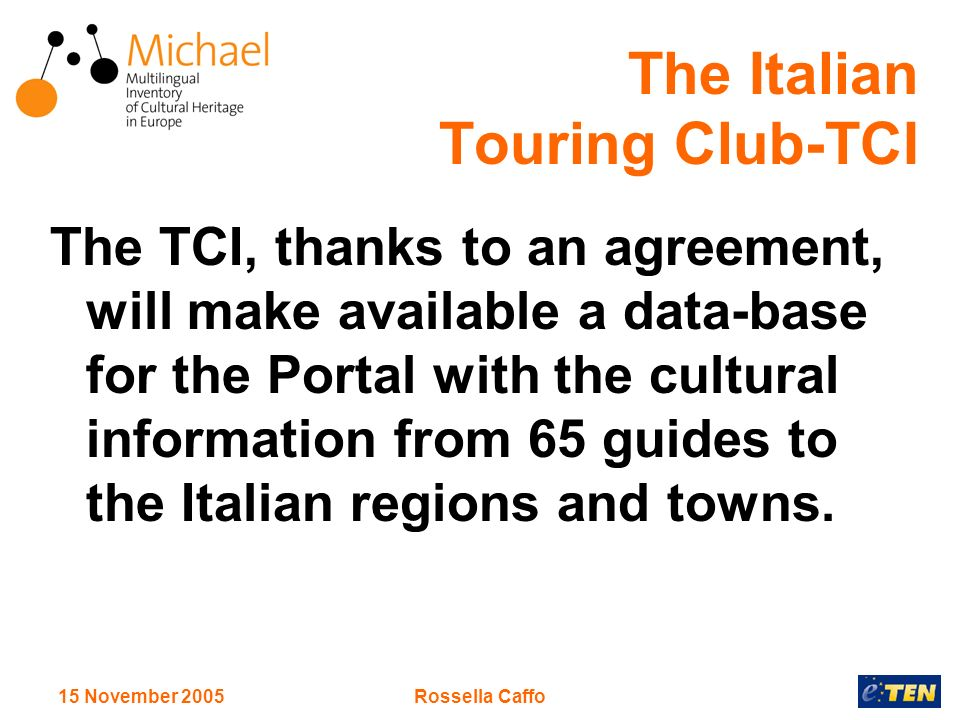 15 November 2005Rossella Caffo The Italian Touring Club-TCI The TCI, thanks to an agreement, will make available a data-base for the Portal with the cultural information from 65 guides to the Italian regions and towns.
