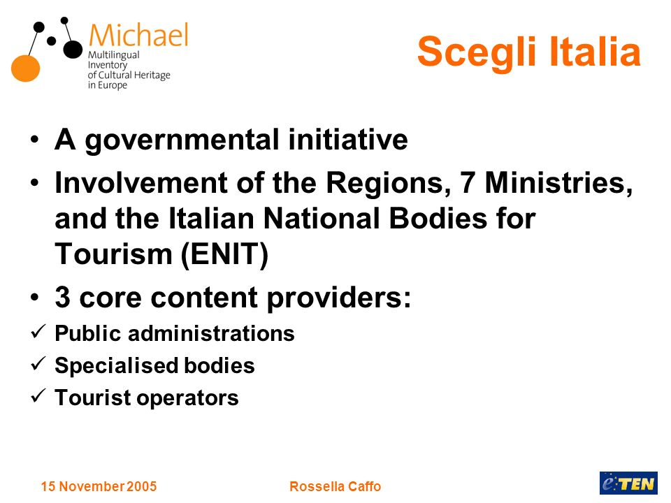 15 November 2005Rossella Caffo Scegli Italia A governmental initiative Involvement of the Regions, 7 Ministries, and the Italian National Bodies for Tourism (ENIT) 3 core content providers: Public administrations Specialised bodies Tourist operators