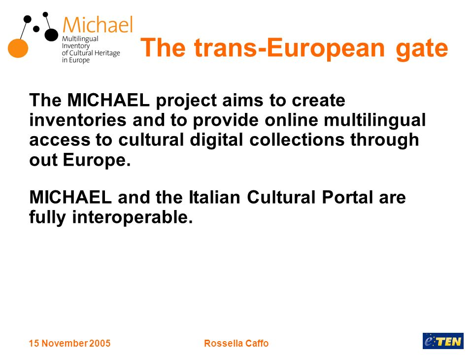 15 November 2005Rossella Caffo The trans-European gate The MICHAEL project aims to create inventories and to provide online multilingual access to cultural digital collections through out Europe.