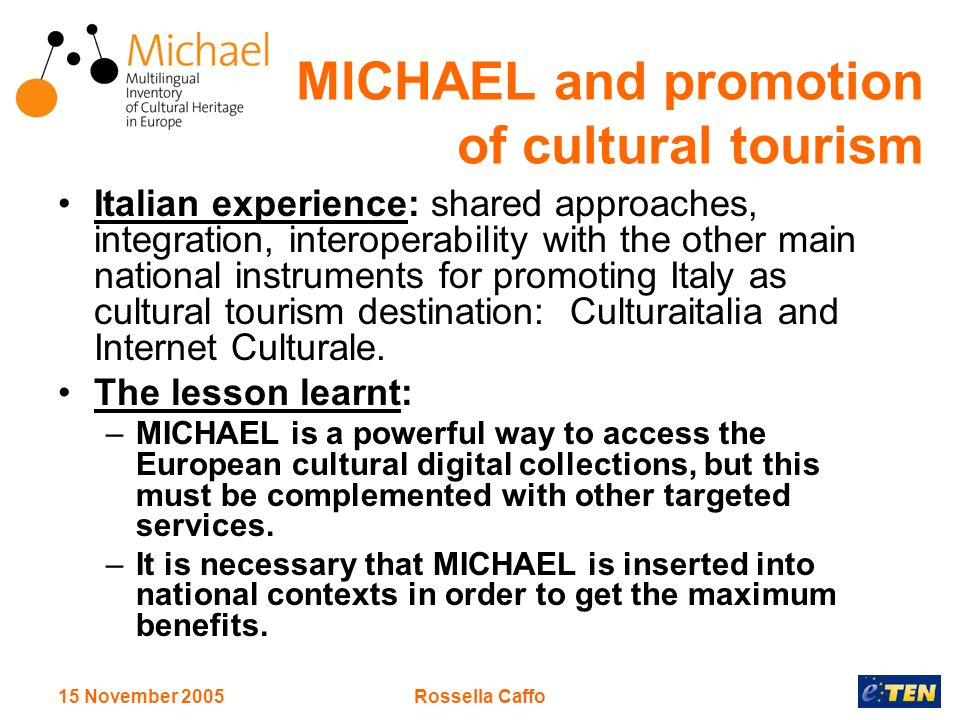 15 November 2005Rossella Caffo MICHAEL and promotion of cultural tourism Italian experience: shared approaches, integration, interoperability with the other main national instruments for promoting Italy as cultural tourism destination: Culturaitalia and Internet Culturale.