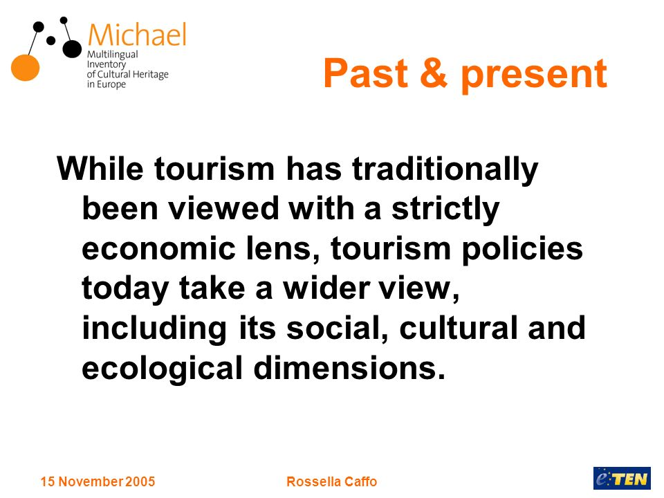 15 November 2005Rossella Caffo Past & present While tourism has traditionally been viewed with a strictly economic lens, tourism policies today take a wider view, including its social, cultural and ecological dimensions.