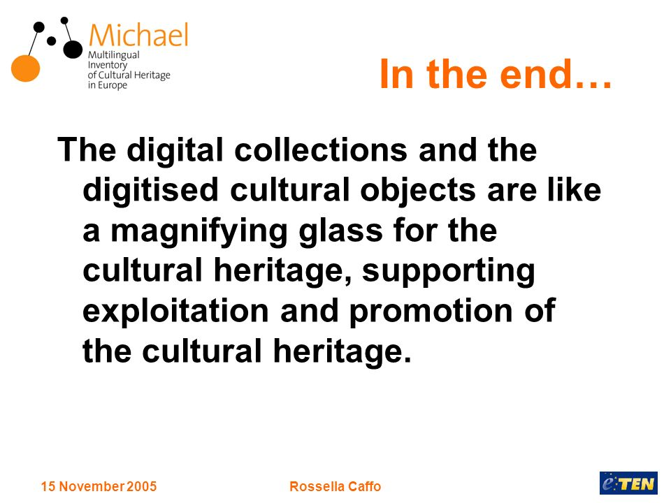 15 November 2005Rossella Caffo In the end… The digital collections and the digitised cultural objects are like a magnifying glass for the cultural heritage, supporting exploitation and promotion of the cultural heritage.