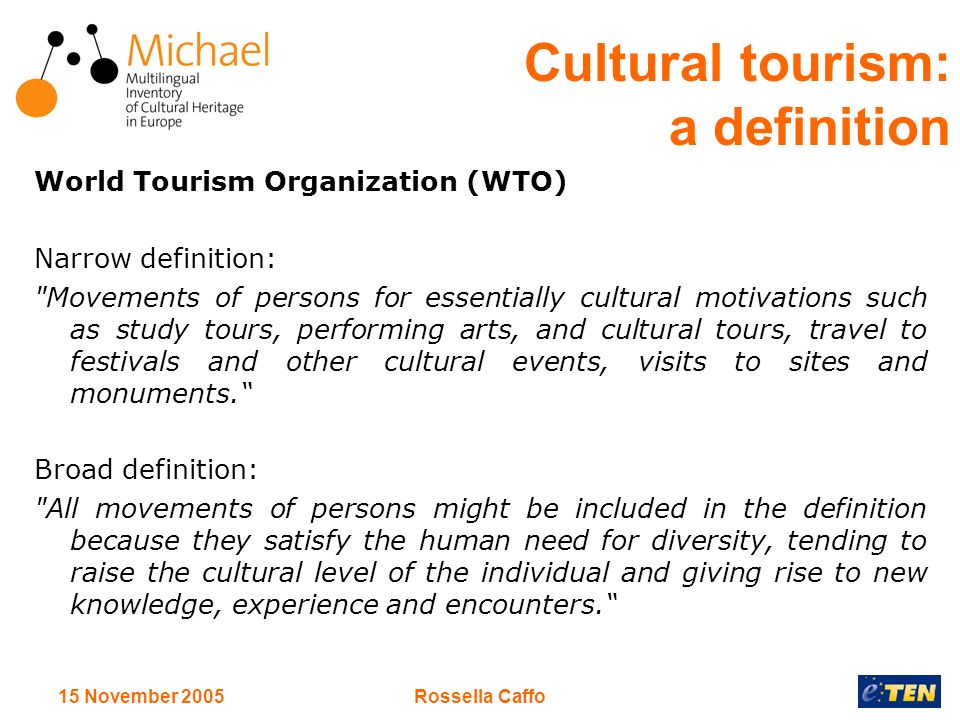 15 November 2005Rossella Caffo Cultural tourism: a definition World Tourism Organization (WTO) Narrow definition: Movements of persons for essentially cultural motivations such as study tours, performing arts, and cultural tours, travel to festivals and other cultural events, visits to sites and monuments.