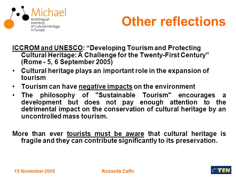 15 November 2005Rossella Caffo Other reflections ICCROM and UNESCO: Developing Tourism and Protecting Cultural Heritage: A Challenge for the Twenty-First Century (Rome - 5, 6 September 2005) Cultural heritage plays an important role in the expansion of tourism Tourism can have negative impacts on the environment The philosophy of Sustainable Tourism encourages a development but does not pay enough attention to the detrimental impact on the conservation of cultural heritage by an uncontrolled mass tourism.
