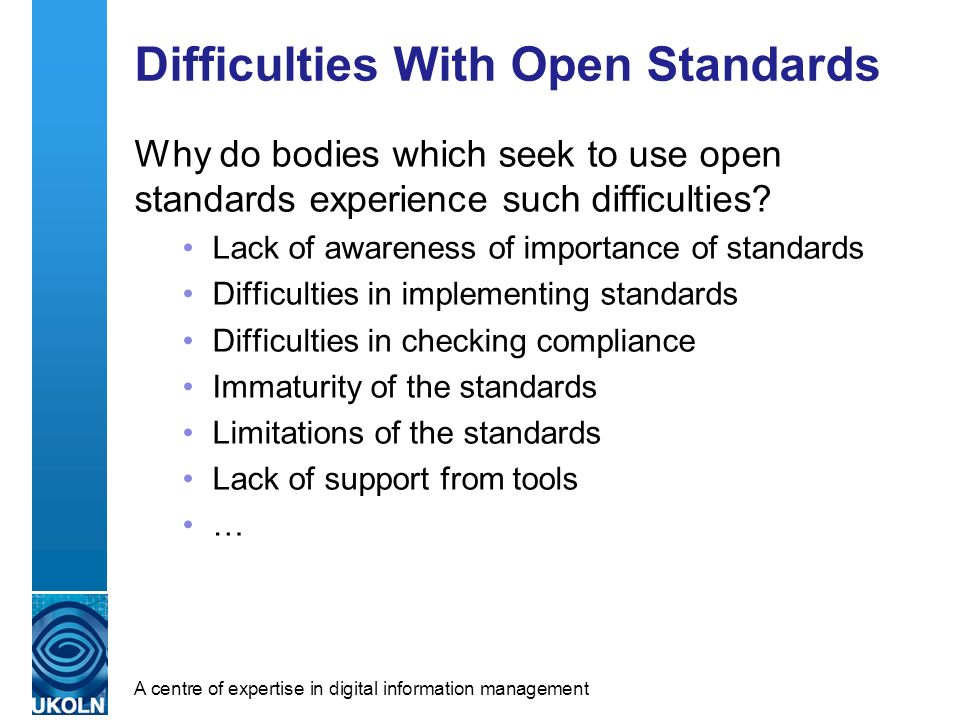 A centre of expertise in digital information management Difficulties With Open Standards Why do bodies which seek to use open standards experience such difficulties.