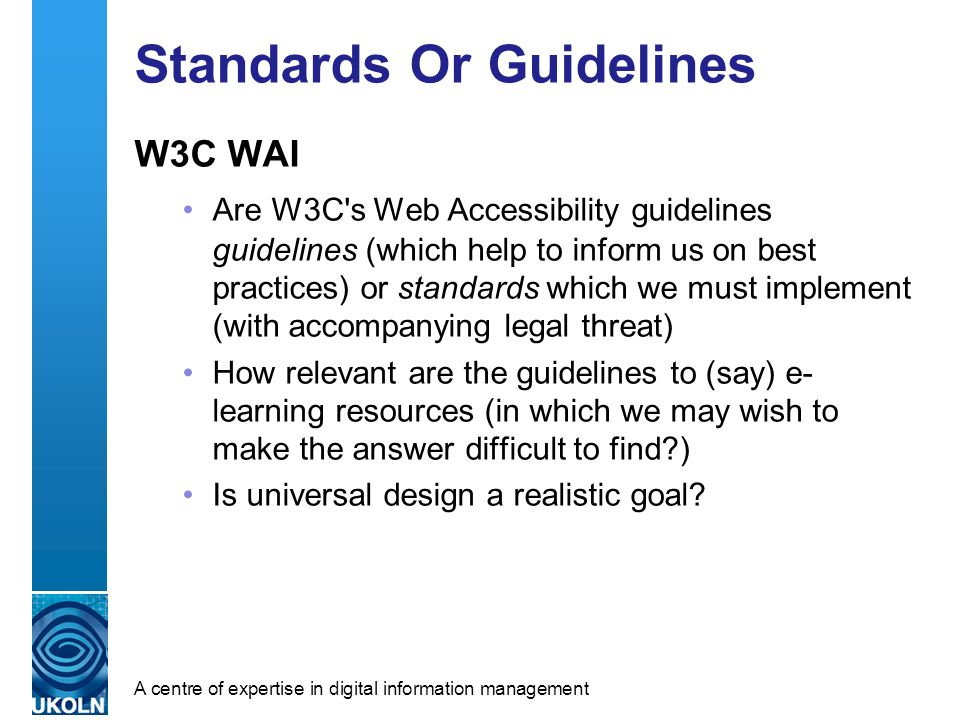A centre of expertise in digital information management Standards Or Guidelines W3C WAI Are W3C s Web Accessibility guidelines guidelines (which help to inform us on best practices) or standards which we must implement (with accompanying legal threat) How relevant are the guidelines to (say) e- learning resources (in which we may wish to make the answer difficult to find ) Is universal design a realistic goal