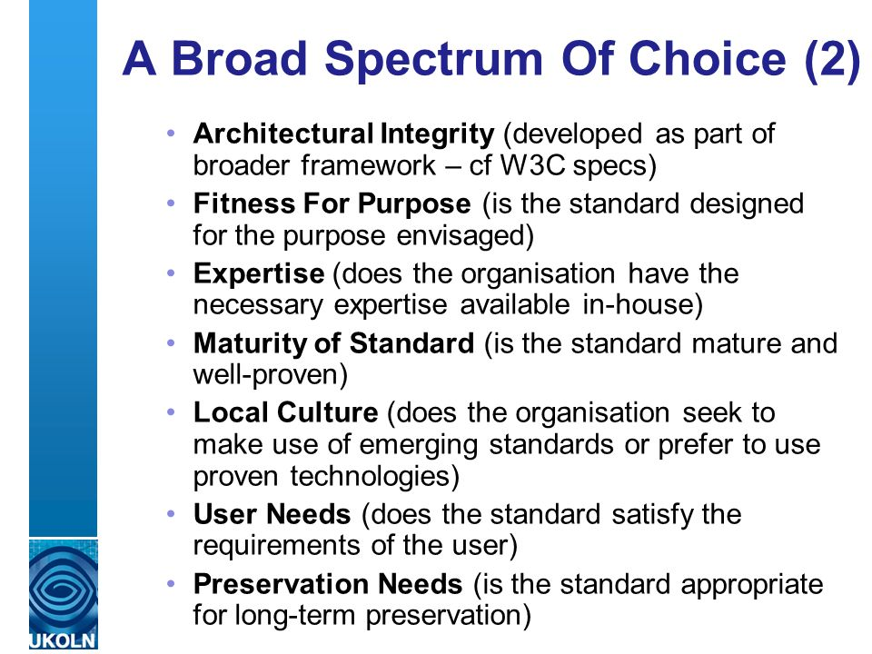 A centre of expertise in digital information management A Broad Spectrum Of Choice (2) Architectural Integrity (developed as part of broader framework – cf W3C specs) Fitness For Purpose (is the standard designed for the purpose envisaged) Expertise (does the organisation have the necessary expertise available in-house) Maturity of Standard (is the standard mature and well-proven) Local Culture (does the organisation seek to make use of emerging standards or prefer to use proven technologies) User Needs (does the standard satisfy the requirements of the user) Preservation Needs (is the standard appropriate for long-term preservation)