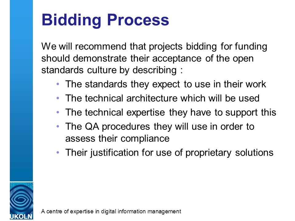 A centre of expertise in digital information management Bidding Process We will recommend that projects bidding for funding should demonstrate their acceptance of the open standards culture by describing : The standards they expect to use in their work The technical architecture which will be used The technical expertise they have to support this The QA procedures they will use in order to assess their compliance Their justification for use of proprietary solutions