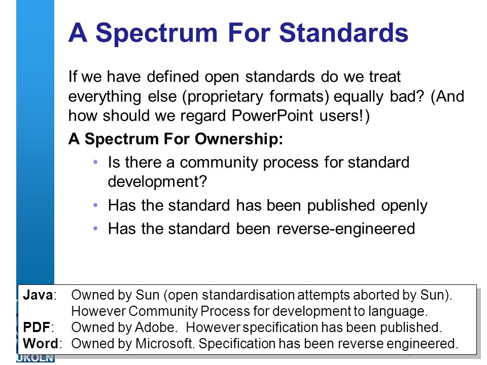 A centre of expertise in digital information management A Spectrum For Standards If we have defined open standards do we treat everything else (proprietary formats) equally bad.