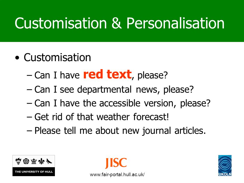 www.fair-portal.hull.ac.uk/ Customisation & Personalisation Customisation –Can I have red text, please.