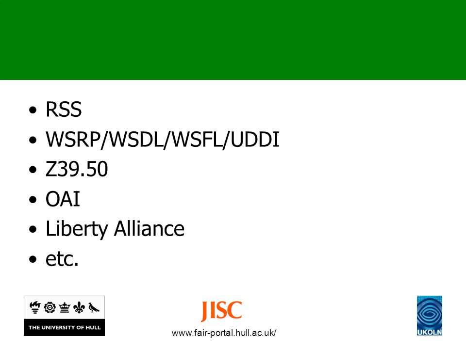 www.fair-portal.hull.ac.uk/ RSS WSRP/WSDL/WSFL/UDDI Z39.50 OAI Liberty Alliance etc.