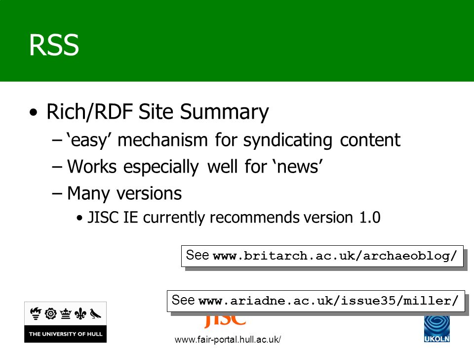 www.fair-portal.hull.ac.uk/ RSS Rich/RDF Site Summary –easy mechanism for syndicating content –Works especially well for news –Many versions JISC IE currently recommends version 1.0 See www.ariadne.ac.uk/issue35/miller/ See www.britarch.ac.uk/archaeoblog/