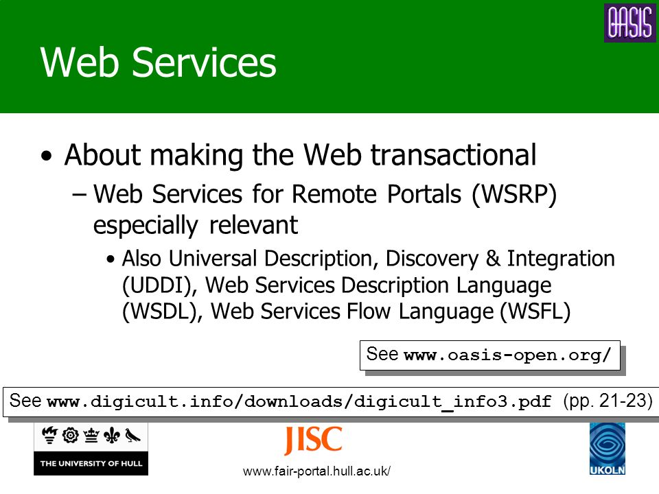 www.fair-portal.hull.ac.uk/ Web Services About making the Web transactional –Web Services for Remote Portals (WSRP) especially relevant Also Universal Description, Discovery & Integration (UDDI), Web Services Description Language (WSDL), Web Services Flow Language (WSFL) See www.oasis-open.org/ See www.digicult.info/downloads/digicult_info3.pdf (pp.