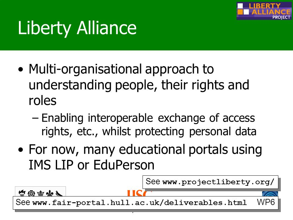 www.fair-portal.hull.ac.uk/ Liberty Alliance Multi-organisational approach to understanding people, their rights and roles –Enabling interoperable exchange of access rights, etc., whilst protecting personal data For now, many educational portals using IMS LIP or EduPerson See www.projectliberty.org/ See www.fair-portal.hull.ac.uk/deliverables.html WP6