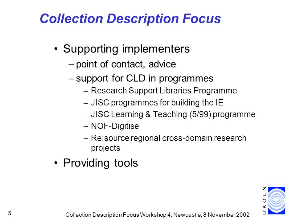 Collection Description Focus Workshop 4, Newcastle, 8 November Collection Description Focus Supporting implementers –point of contact, advice –support for CLD in programmes –Research Support Libraries Programme –JISC programmes for building the IE –JISC Learning & Teaching (5/99) programme –NOF-Digitise –Re:source regional cross-domain research projects Providing tools