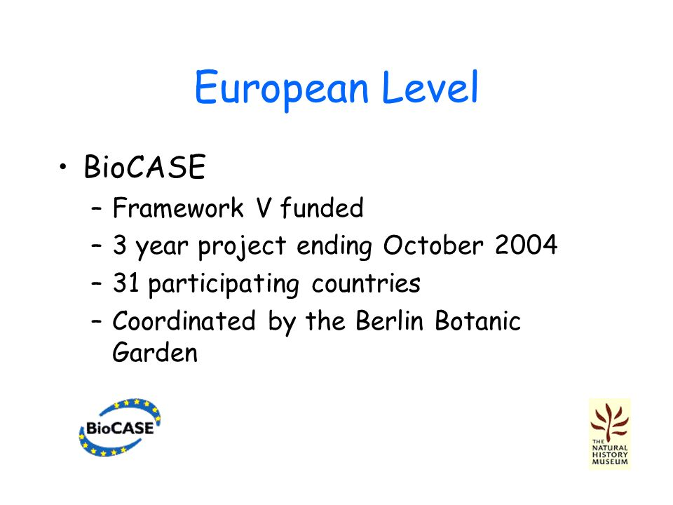 European Level BioCASE –Framework V funded –3 year project ending October 2004 –31 participating countries –Coordinated by the Berlin Botanic Garden