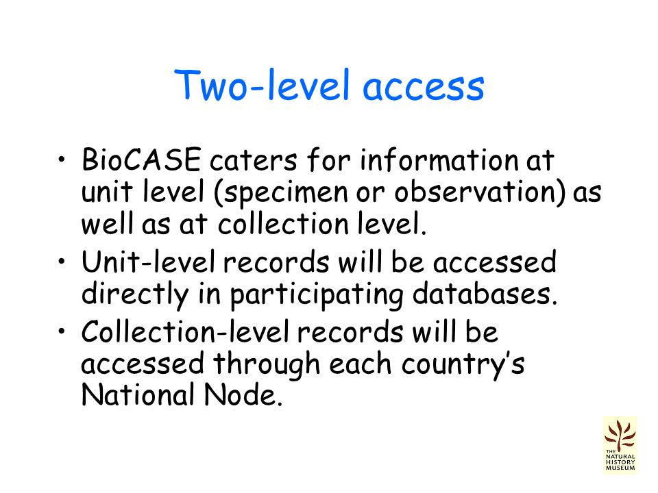 Two-level access BioCASE caters for information at unit level (specimen or observation) as well as at collection level.